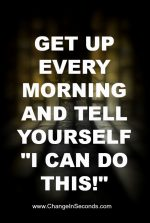"Get Up Every Morning And Tell Yourself ""I Can Do This!"""