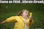 Come on Fitbit…Vibrate Already