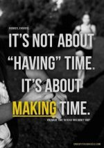 If You Never Make Time, You Will Never Have Time!